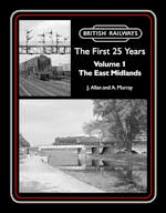 British Railways The First 25 Years Volume 1 : The East Midlands