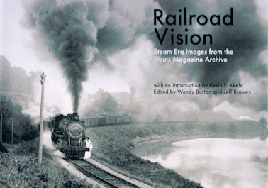 Railroad Vision - Steam Era Images from the Trains Magazine Archive