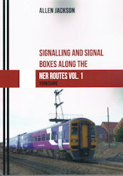 Signalling and Signal Boxes Along the NER Routes Vol. 1