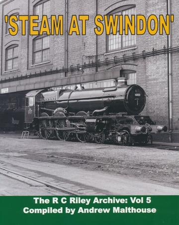 The R C Riley Archive 1937-1964: Volume 5 -Steam at Swindon