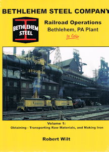 Bethlehem Steel Company Railroad Operations Bethlehem, PA Plant - Volume 1: Obtaining - Transporting Raw Materials, and Making Iron